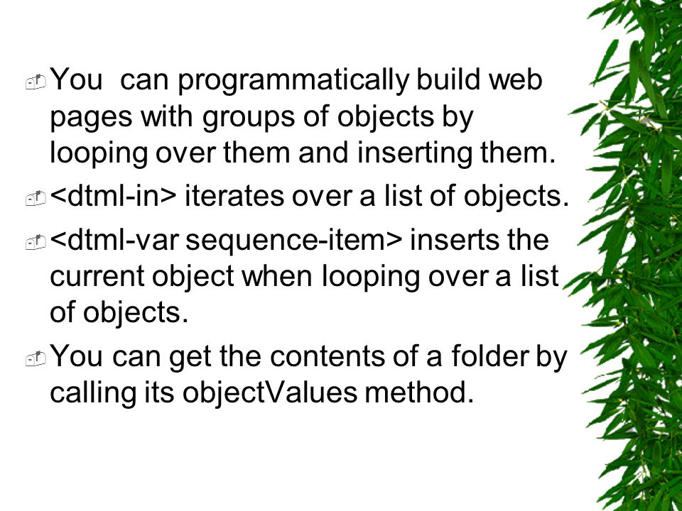  You can programmatically build web pages with groups of objects by looping over them and inserting them.