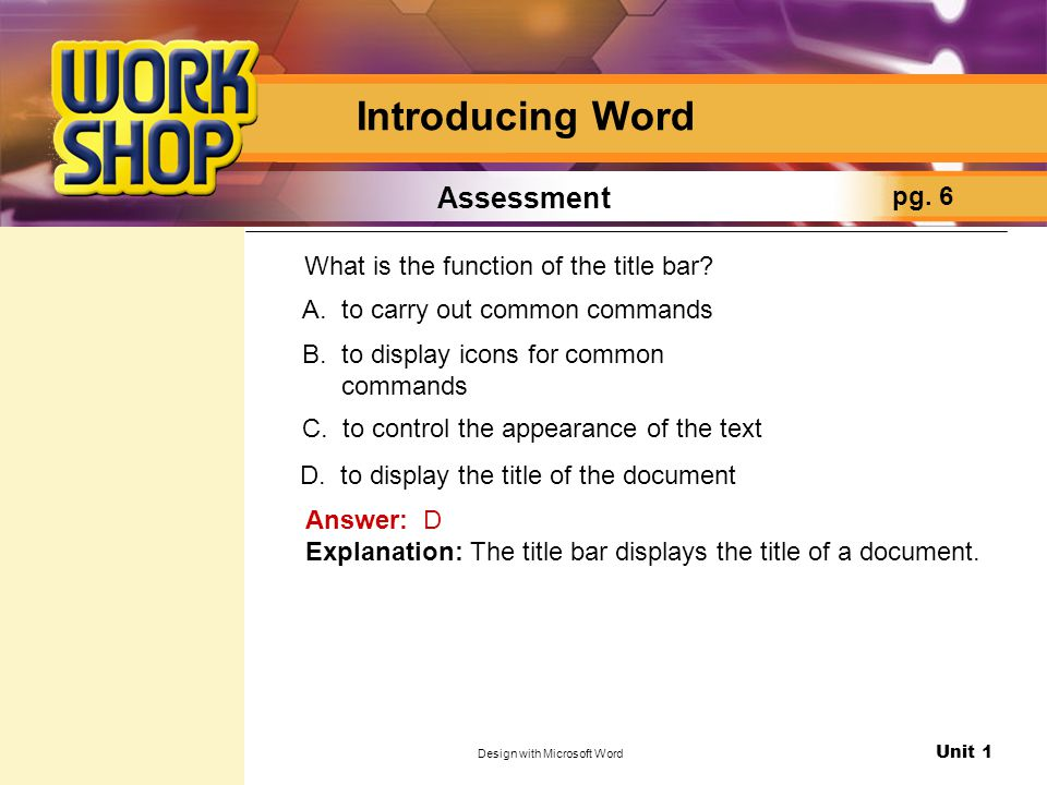 Unit 1 Design with Microsoft Word Introducing Word Assessment pg. 6 What is the function of the title bar? Answer: D Explanation: The title bar displa