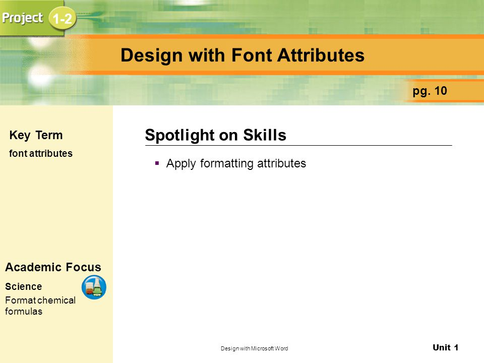 Unit 1 Design with Microsoft Word Design with Font Attributes  Apply formatting attributes Spotlight on Skills pg. 10 Key Term font attributes Academ