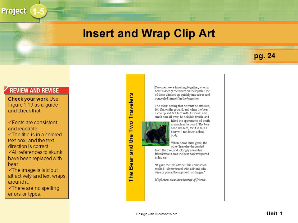 Unit 1 Design with Microsoft Word Insert and Wrap Clip Art pg. 24 1-5 Check your work Use Figure 1.19 as a guide and check that: Fonts are consistent
