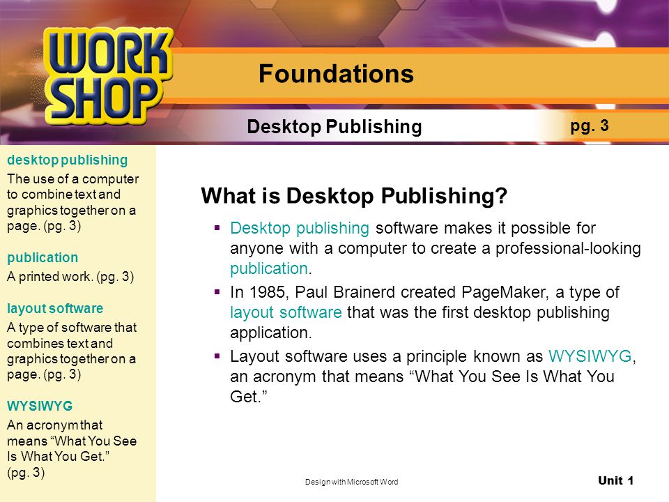 Unit 1 Design with Microsoft Word Foundations What is Desktop Publishing?  Desktop publishing software makes it possible for anyone with a computer t