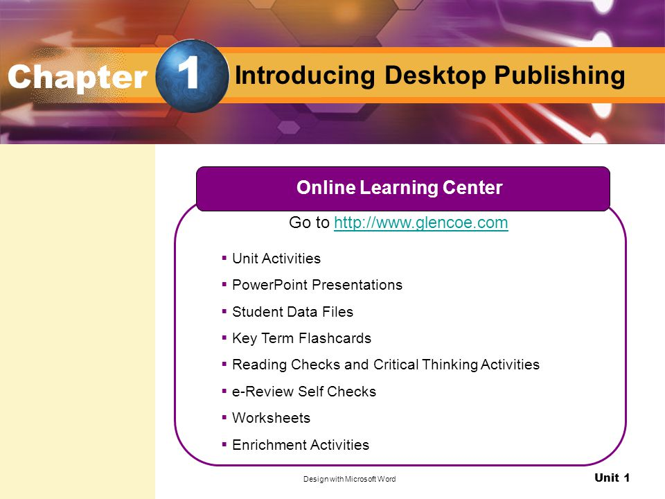 Unit 1 Design with Microsoft Word Introducing Desktop Publishing Go to http://www.glencoe.com Online Learning Center  Unit Activities  PowerPoint Presentations  Student Data Files  Key Term Flashcards  Reading Checks and Critical Thinking Activities  e-Review Self Checks  Worksheets  Enrichment Activities Chapter 1