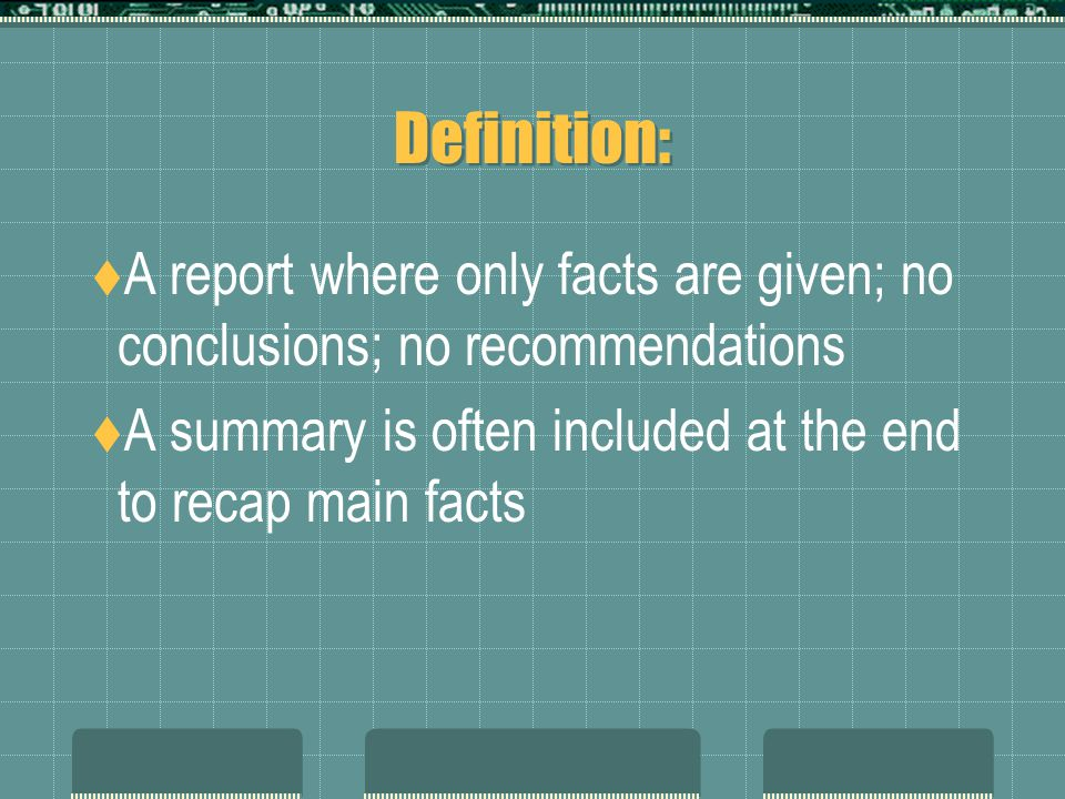 Definition:  A report where only facts are given; no conclusions; no recommendations  A summary is often included at the end to recap main facts