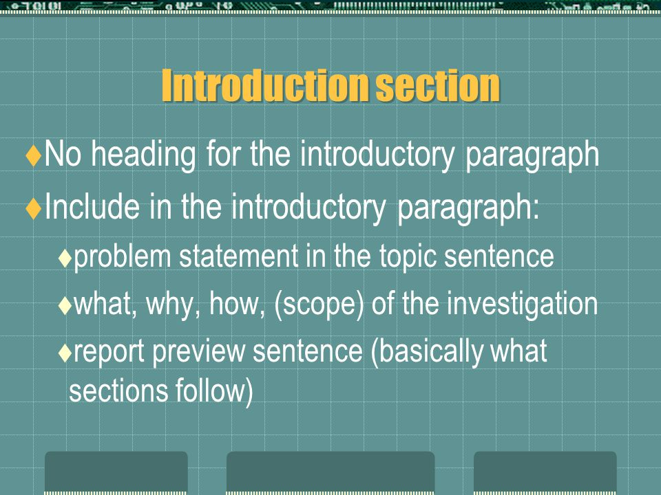 Introduction section  No heading for the introductory paragraph  Include in the introductory paragraph:  problem statement in the topic sentence  what, why, how, (scope) of the investigation  report preview sentence (basically what sections follow)