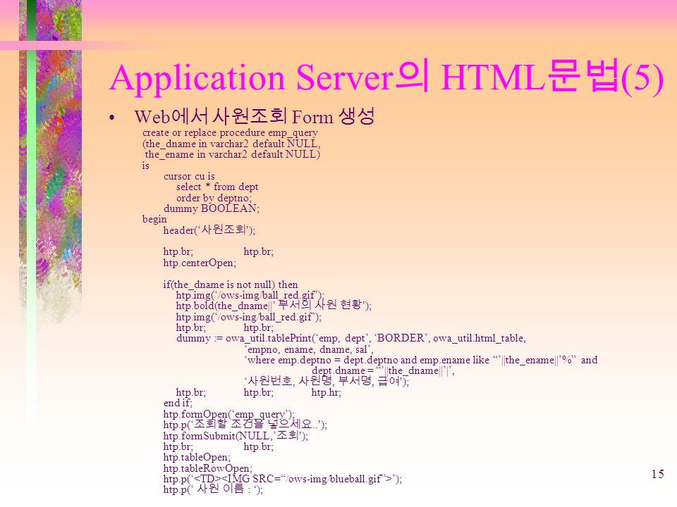 15 Application Server 의 HTML 문법 (5) Web 에서 사원조회 Form 생성 create or replace procedure emp_query (the_dname in varchar2 default NULL, the_ename in varcha