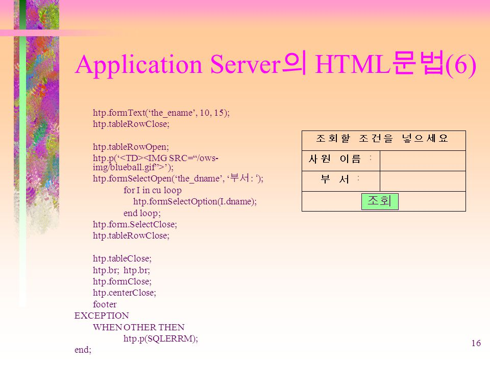16 Application Server 의 HTML 문법 (6) htp.formText('the_ename', 10, 15); htp.tableRowClose; htp.tableRowOpen; htp.p(' '); htp.formSelectOpen('the_dname', ' 부서 : '); for I in cu loop htp.formSelectOption(I.dname); end loop; htp.form.SelectClose; htp.tableRowClose; htp.tableClose;htp.br; htp.formClose; htp.centerClose; footer EXCEPTION WHENOTHER THEN htp.p(SQLERRM); end; 조회