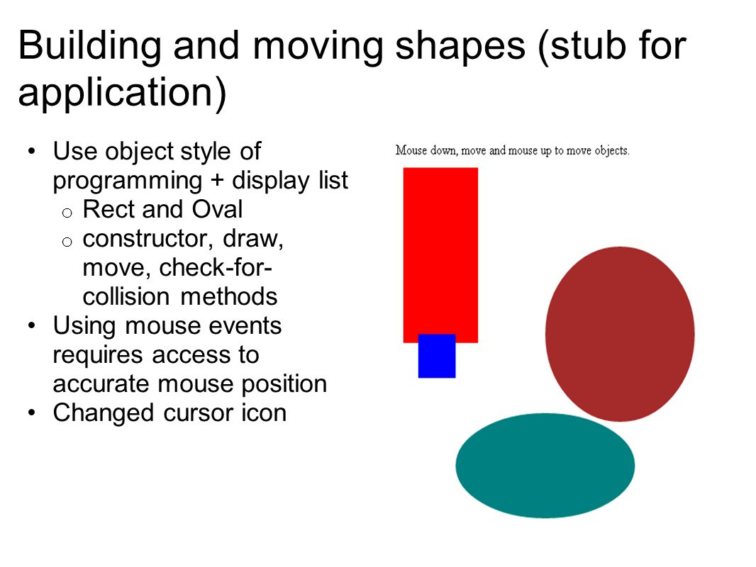 Building and moving shapes (stub for application) Use object style of programming + display list o Rect and Oval o constructor, draw, move, check-for-
