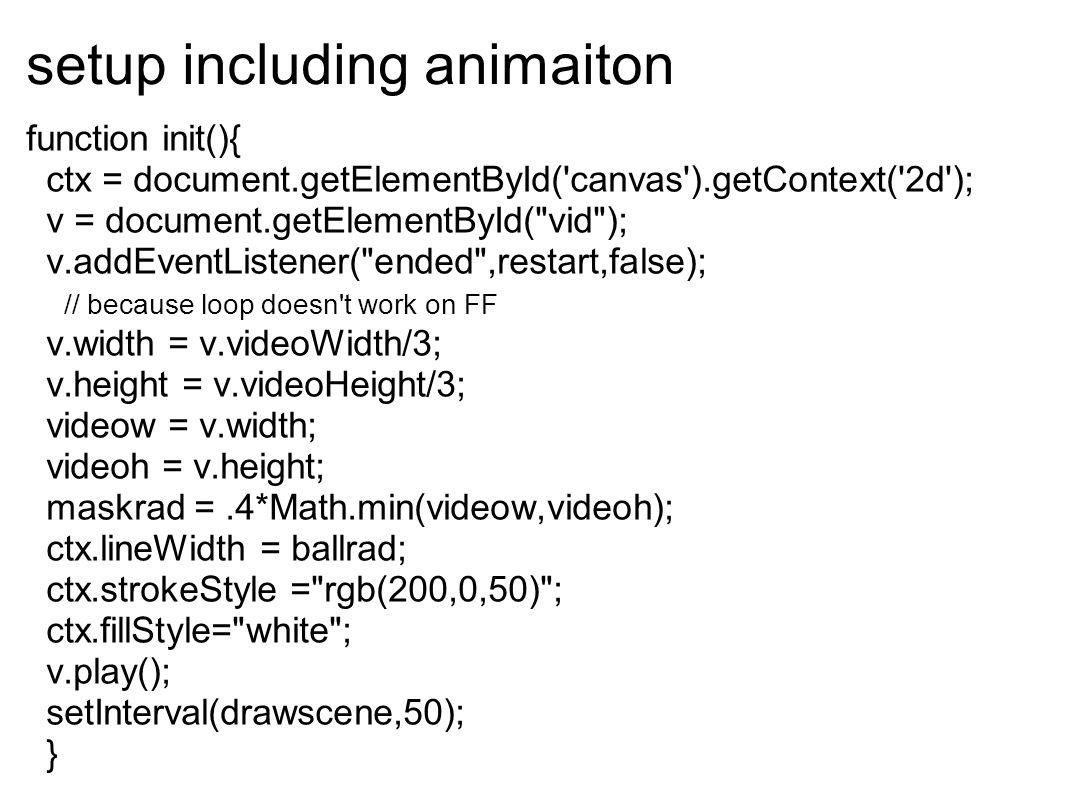 setup including animaiton function init(){ ctx = document.getElementById( canvas ).getContext( 2d ); v = document.getElementById( vid ); v.addEventListener( ended ,restart,false); // because loop doesn t work on FF v.width = v.videoWidth/3; v.height = v.videoHeight/3; videow = v.width; videoh = v.height; maskrad =.4*Math.min(videow,videoh); ctx.lineWidth = ballrad; ctx.strokeStyle = rgb(200,0,50) ; ctx.fillStyle= white ; v.play(); setInterval(drawscene,50); }