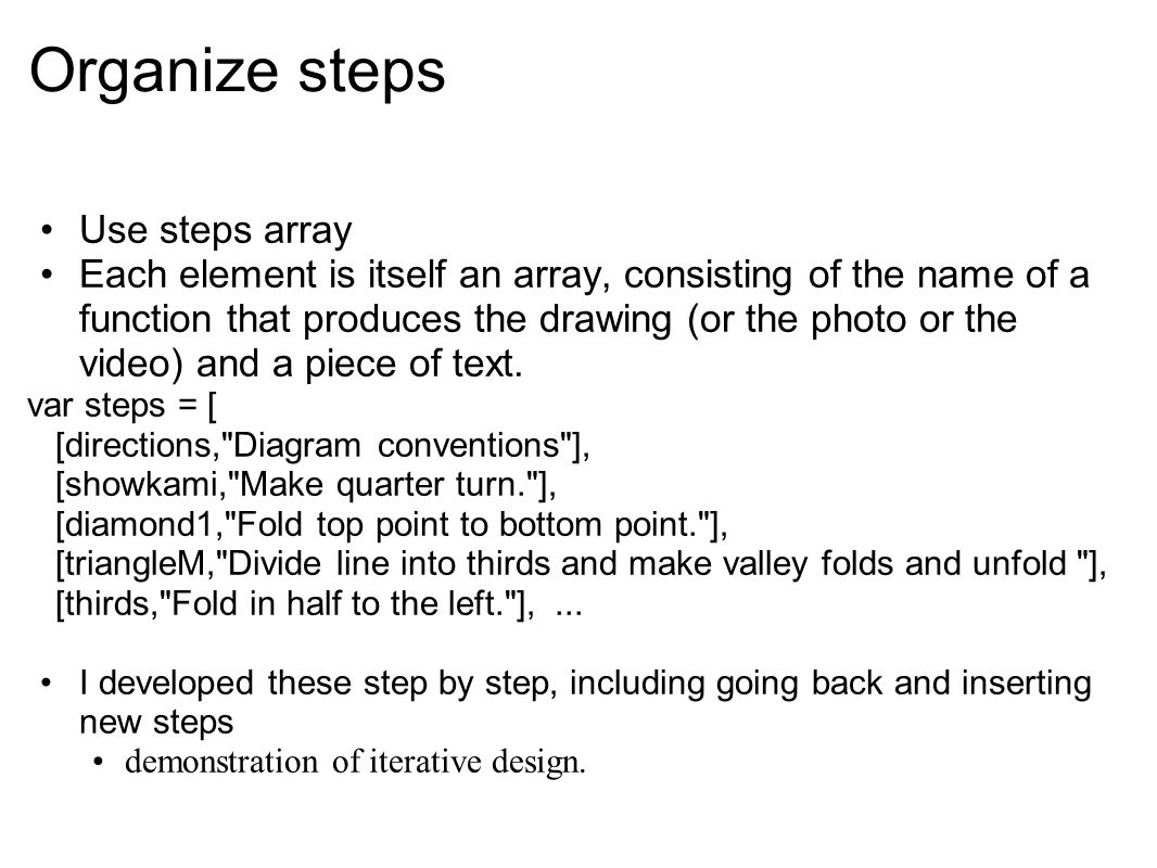 Organize steps Use steps array Each element is itself an array, consisting of the name of a function that produces the drawing (or the photo or the vi