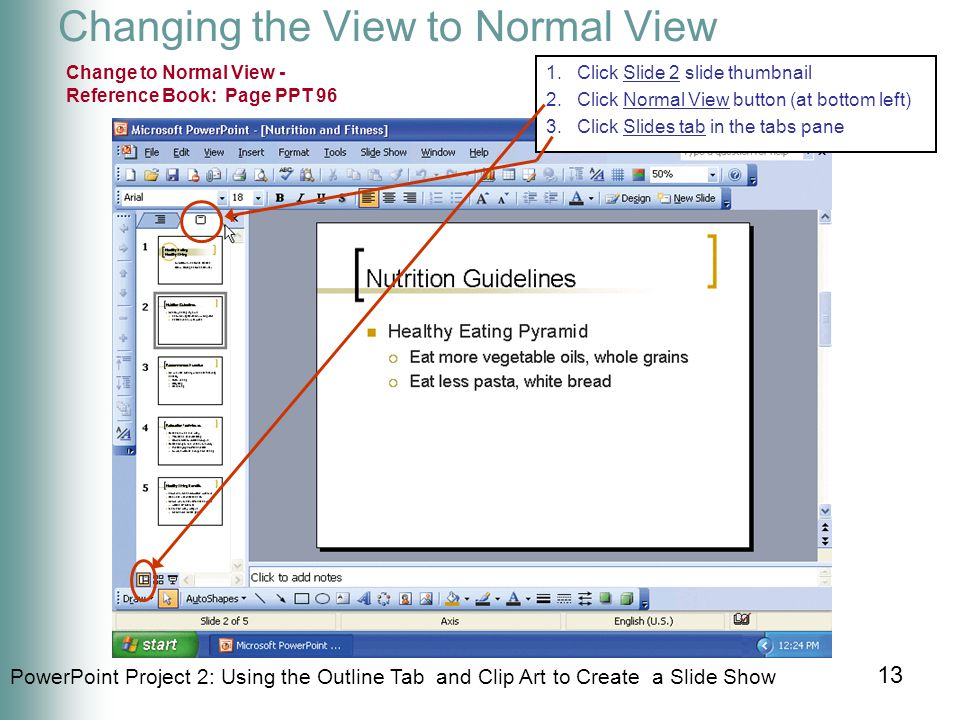 PowerPoint Project 2: Using the Outline Tab and Clip Art to Create a Slide Show 13 Changing the View to Normal View Change to Normal View - Reference Book: Page PPT 96 1.Click Slide 2 slide thumbnail 2.Click Normal View button (at bottom left) 3.Click Slides tab in the tabs pane