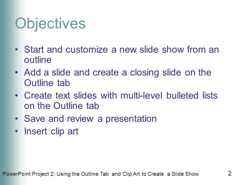 PowerPoint Project 2: Using the Outline Tab and Clip Art to Create a Slide Show 2 Objectives Start and customize a new slide show from an outline Add a slide and create a closing slide on the Outline tab Create text slides with multi-level bulleted lists on the Outline tab Save and review a presentation Insert clip art