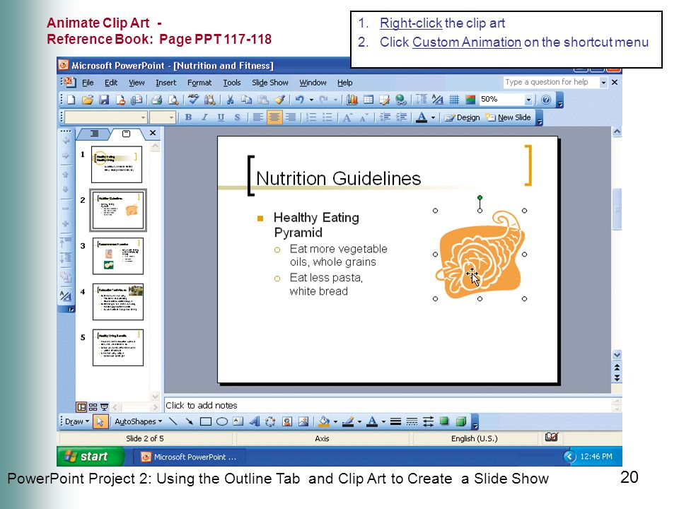 PowerPoint Project 2: Using the Outline Tab and Clip Art to Create a Slide Show 20 1.Right-click the clip art 2.Click Custom Animation on the shortcut menu Animate Clip Art - Reference Book: Page PPT 117-118