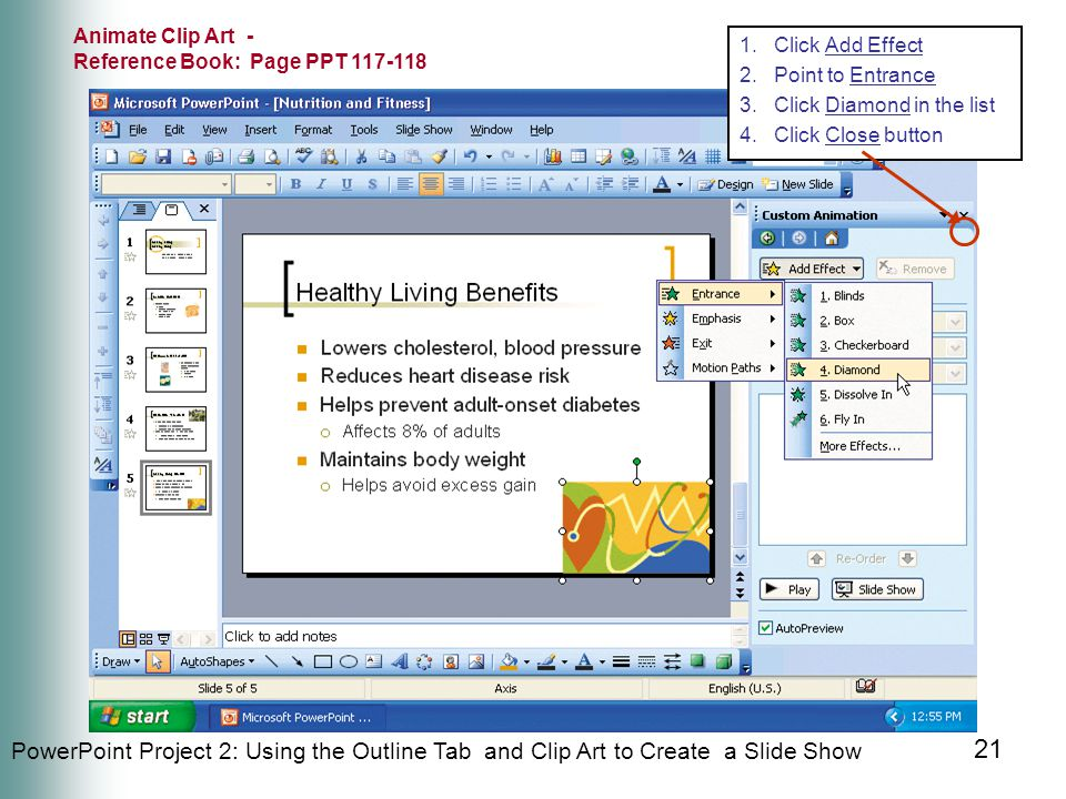 PowerPoint Project 2: Using the Outline Tab and Clip Art to Create a Slide Show 21 Animate Clip Art - Reference Book: Page PPT 117-118 1.Click Add Effect 2.Point to Entrance 3.Click Diamond in the list 4.Click Close button