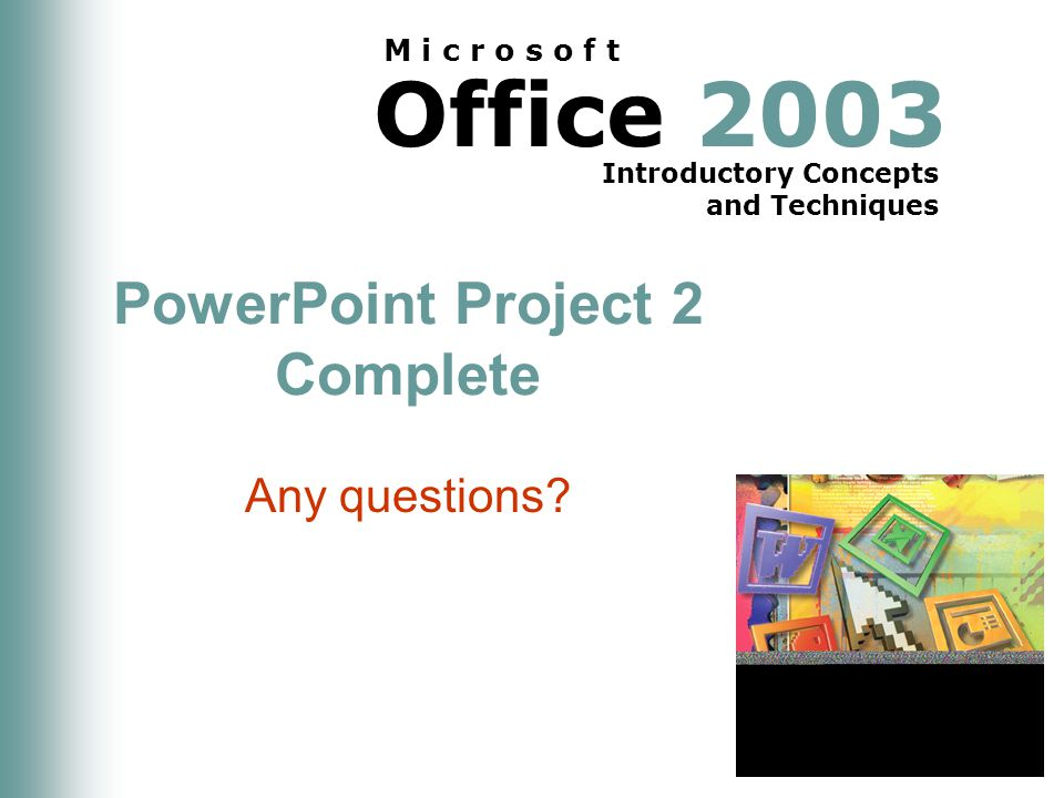 Office 2003 Introductory Concepts and Techniques M i c r o s o f t PowerPoint Project 2 Complete Any questions