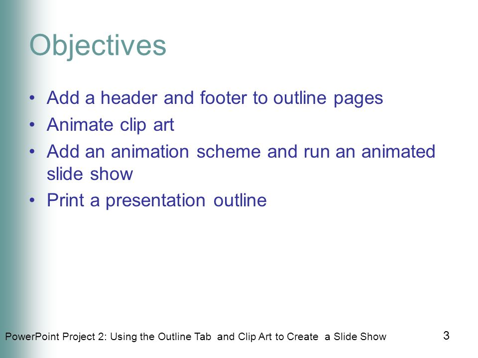 PowerPoint Project 2: Using the Outline Tab and Clip Art to Create a Slide Show 14 1.Click Format 2.Click Slide Layout 3.Click down arrow in the Apply slide layout area 4.Click Title, Text, and Content 5.Click Close button in the Slide Layout task pane Changing Slide Layout - Reference Book: Page PPT 98