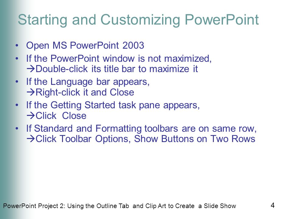 PowerPoint Project 2: Using the Outline Tab and Clip Art to Create a Slide Show 4 Starting and Customizing PowerPoint Open MS PowerPoint 2003 If the PowerPoint window is not maximized,  Double-click its title bar to maximize it If the Language bar appears,  Right-click it and Close If the Getting Started task pane appears,  Click Close If Standard and Formatting toolbars are on same row,  Click Toolbar Options, Show Buttons on Two Rows