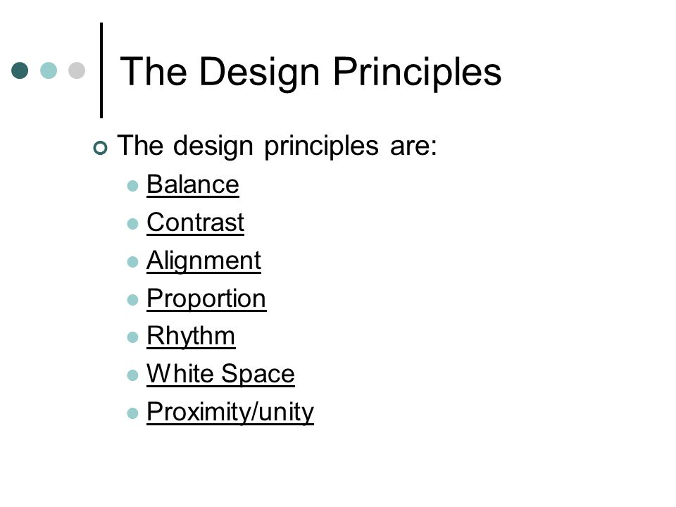 The Design Principles The design principles are: Balance Contrast Alignment Proportion Rhythm White Space Proximity/unity