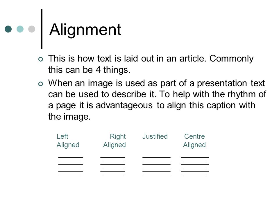 Alignment This is how text is laid out in an article. Commonly this can be 4 things. When an image is used as part of a presentation text can be used