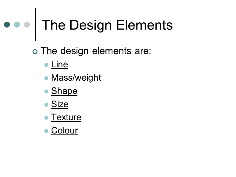 The Design Elements The design elements are: Line Mass/weight Shape Size Texture Colour
