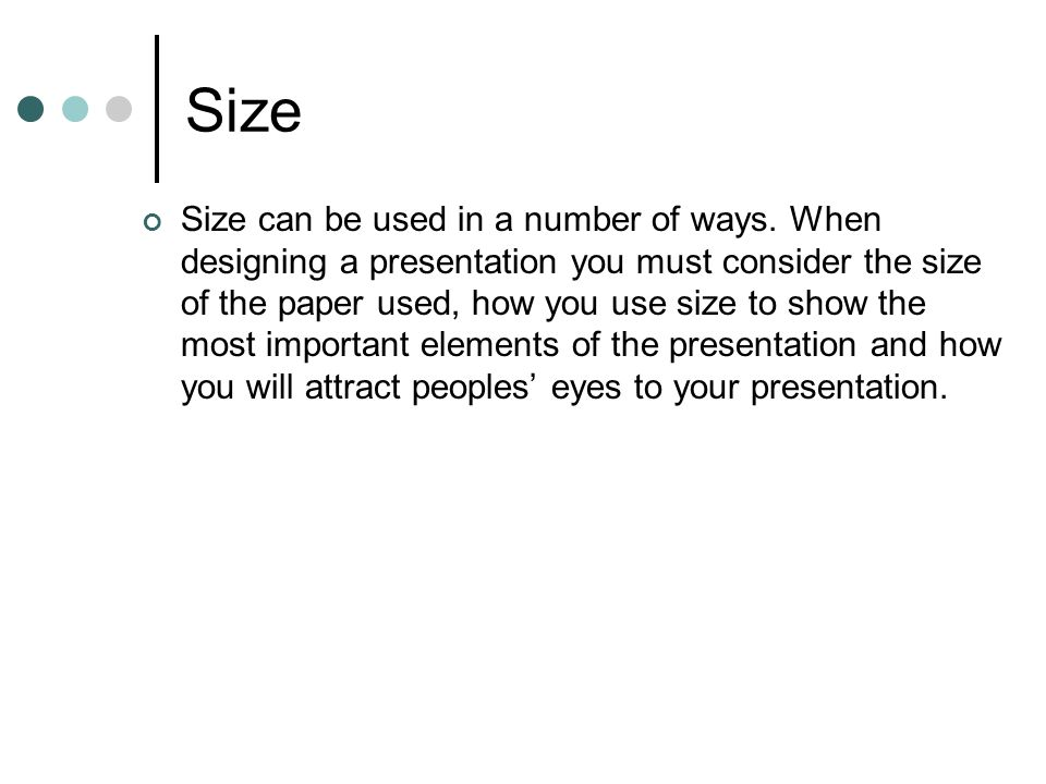 Size Size can be used in a number of ways. When designing a presentation you must consider the size of the paper used, how you use size to show the mo