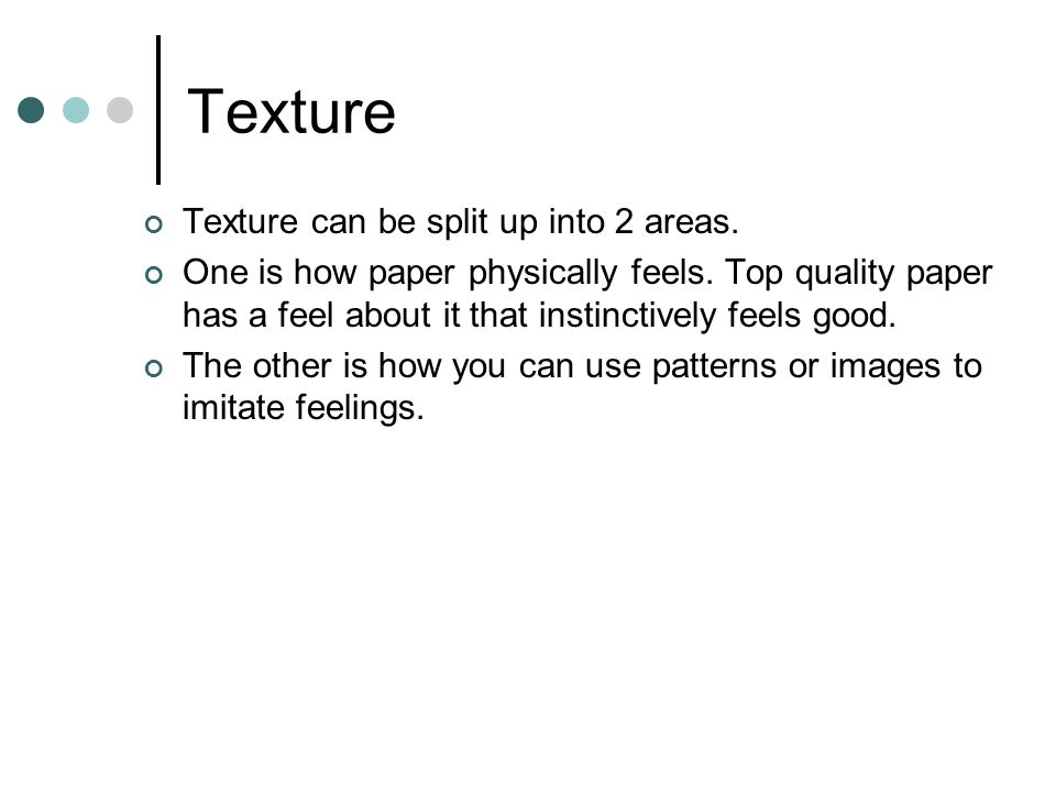 Texture Texture can be split up into 2 areas. One is how paper physically feels. Top quality paper has a feel about it that instinctively feels good.