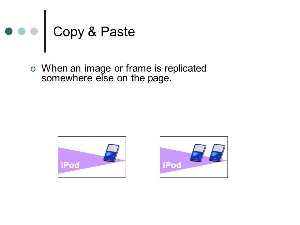 Copy & Paste When an image or frame is replicated somewhere else on the page. iPod