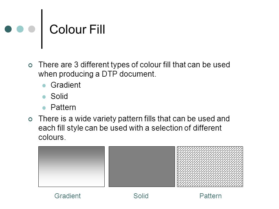 Colour Fill There are 3 different types of colour fill that can be used when producing a DTP document. Gradient Solid Pattern There is a wide variety