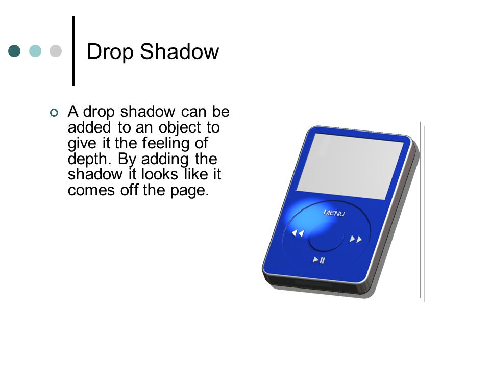 Drop Shadow A drop shadow can be added to an object to give it the feeling of depth. By adding the shadow it looks like it comes off the page.