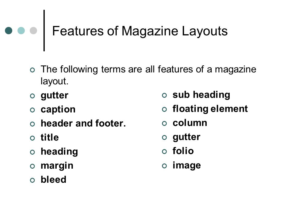 Features of Magazine Layouts The following terms are all features of a magazine layout. gutter caption header and footer. title heading margin bleed s