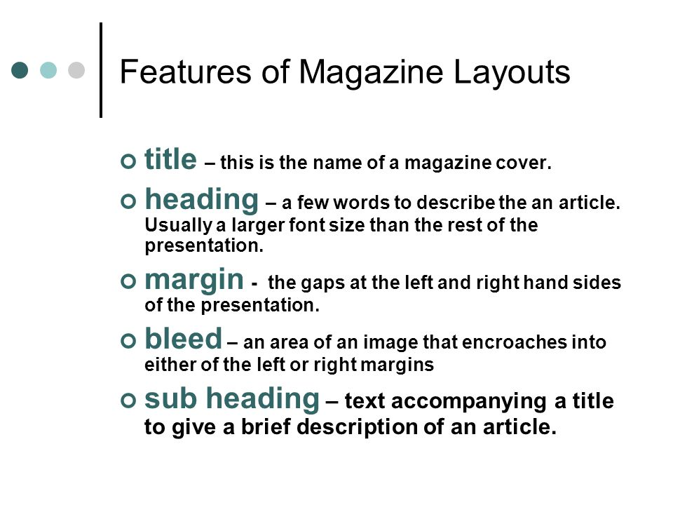 Features of Magazine Layouts title – this is the name of a magazine cover. heading – a few words to describe the an article. Usually a larger font siz