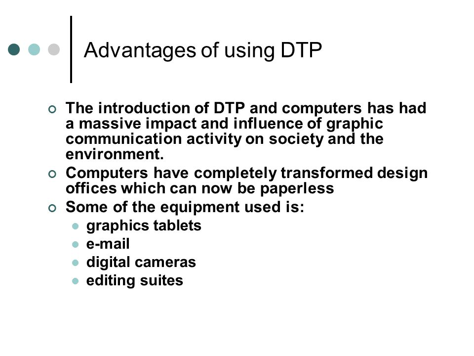 Advantages of using DTP The introduction of DTP and computers has had a massive impact and influence of graphic communication activity on society and