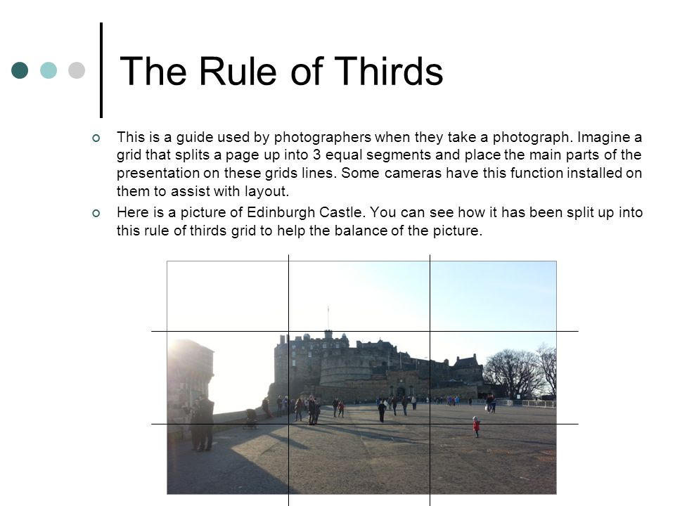 The Rule of Thirds This is a guide used by photographers when they take a photograph. Imagine a grid that splits a page up into 3 equal segments and p