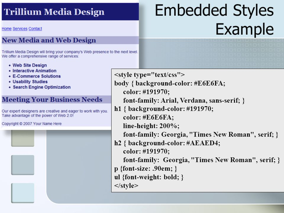 Embedded Styles Example body { background-color: #E6E6FA; color: #191970; font-family: Arial, Verdana, sans-serif; } h1 { background-color: #191970; color: #E6E6FA; line-height: 200%; font-family: Georgia, Times New Roman , serif; } h2 { background-color: #AEAED4; color: #191970; font-family: Georgia, Times New Roman , serif; } p {font-size:.90em; } ul {font-weight: bold; }