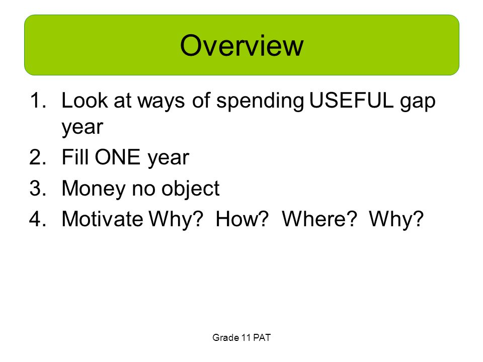 Grade 11 PAT Overview 1.Look at ways of spending USEFUL gap year 2.Fill ONE year 3.Money no object 4.Motivate Why.