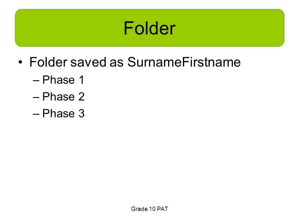Grade 10 PAT Folder Folder saved as SurnameFirstname –Phase 1 –Phase 2 –Phase 3