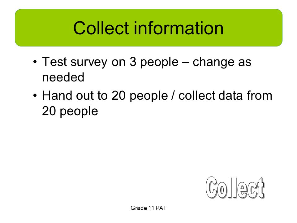 Collect information Test survey on 3 people – change as needed Hand out to 20 people / collect data from 20 people Grade 11 PAT