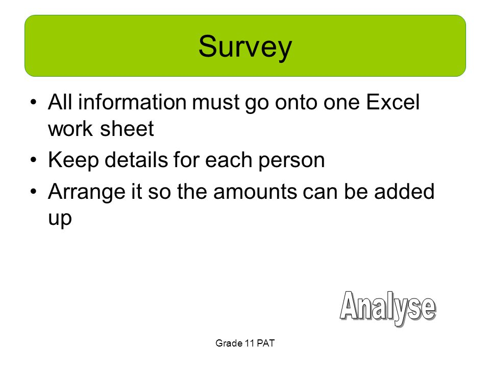Survey All information must go onto one Excel work sheet Keep details for each person Arrange it so the amounts can be added up Grade 11 PAT
