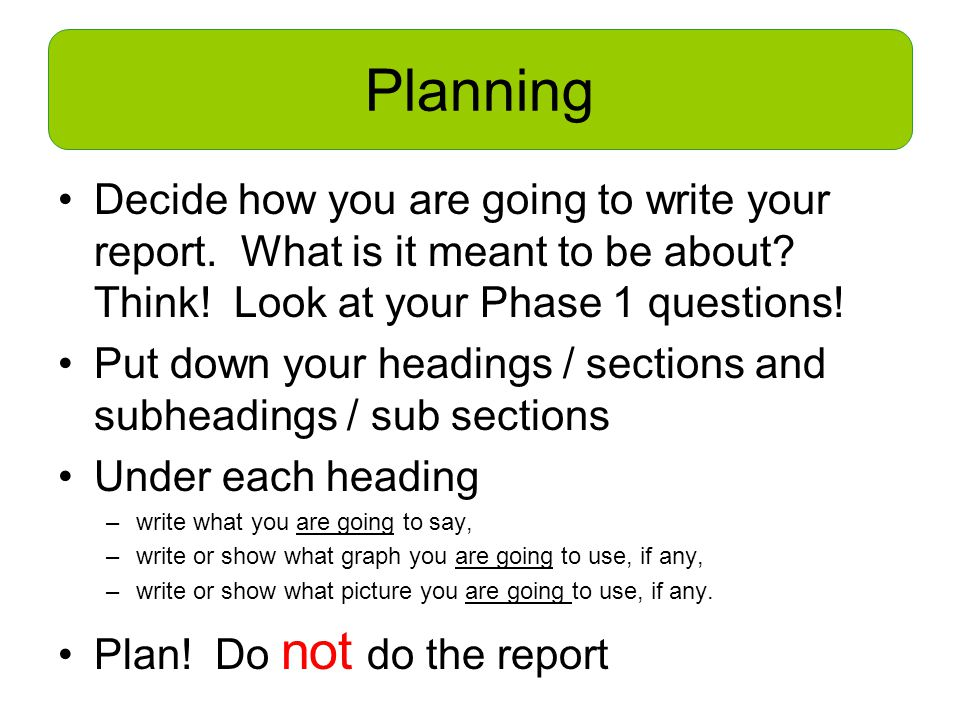 Planning Decide how you are going to write your report.