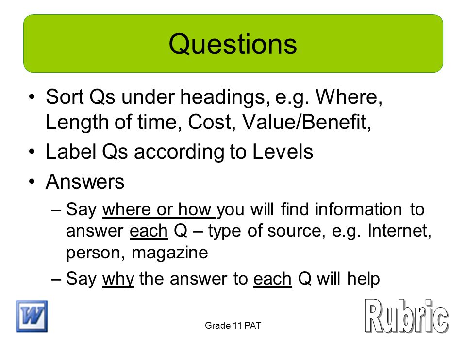 Questions Sort Qs under headings, e.g. Where, Length of time, Cost, Value/Benefit, Label Qs according to Levels Answers –Say where or how you will fin