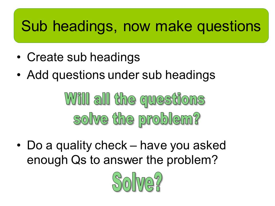 Sub headings, now make questions Create sub headings Add questions under sub headings Do a quality check – have you asked enough Qs to answer the problem