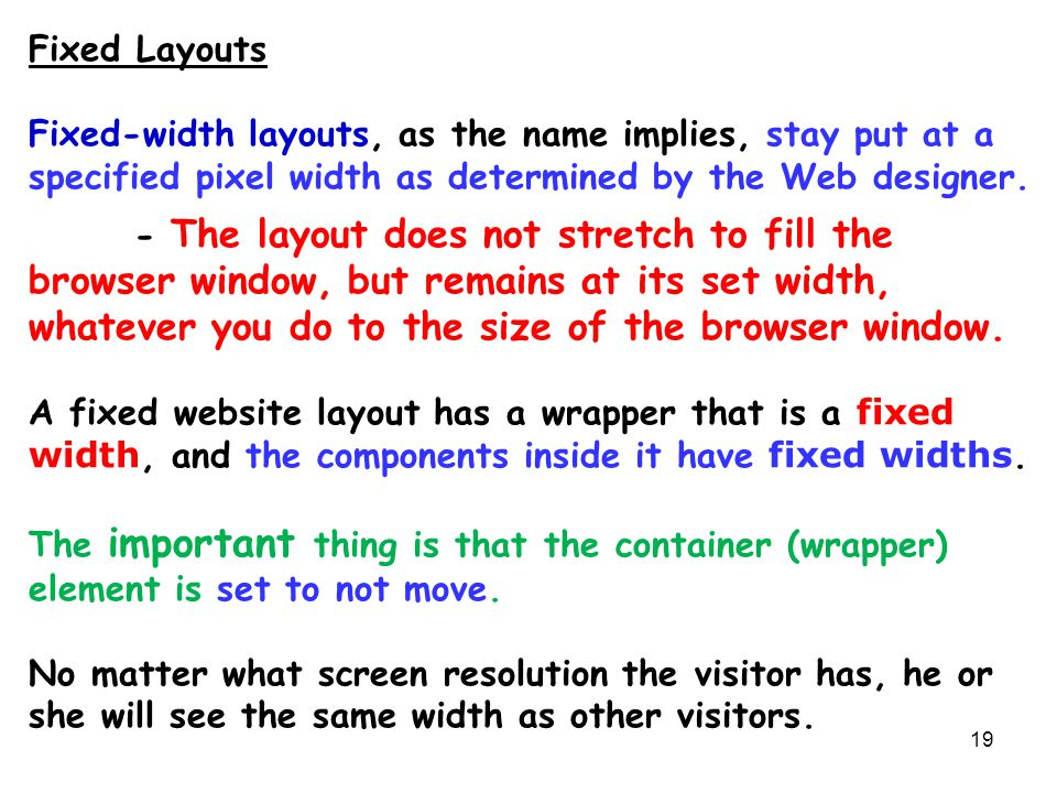19 Fixed Layouts Fixed-width layouts, as the name implies, stay put at a specified pixel width as determined by the Web designer. - The layout does no