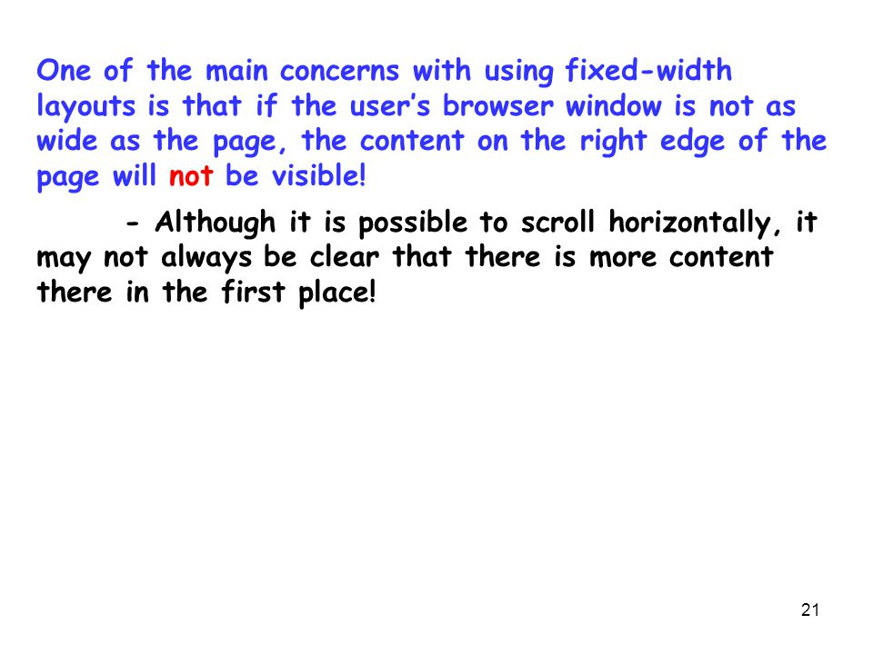 21 One of the main concerns with using fixed-width layouts is that if the user's browser window is not as wide as the page, the content on the right e