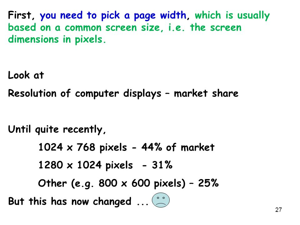 27 First, you need to pick a page width, which is usually based on a common screen size, i.e. the screen dimensions in pixels. Look at Resolution of c