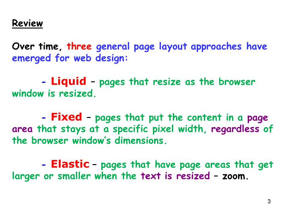 3 Review Over time, three general page layout approaches have emerged for web design: - Liquid – pages that resize as the browser window is resized. -