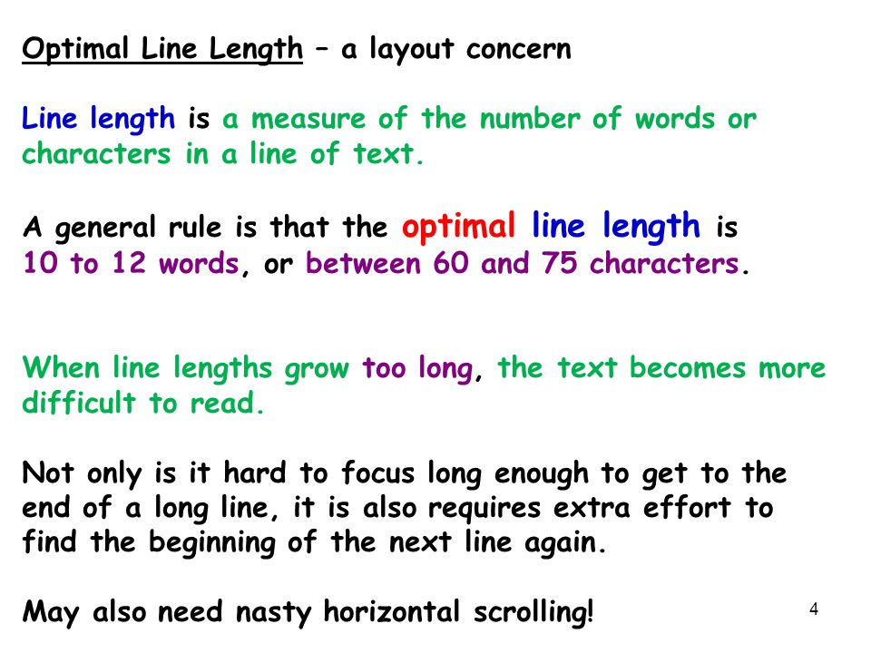 4 Optimal Line Length – a layout concern Line length is a measure of the number of words or characters in a line of text. A general rule is that the o