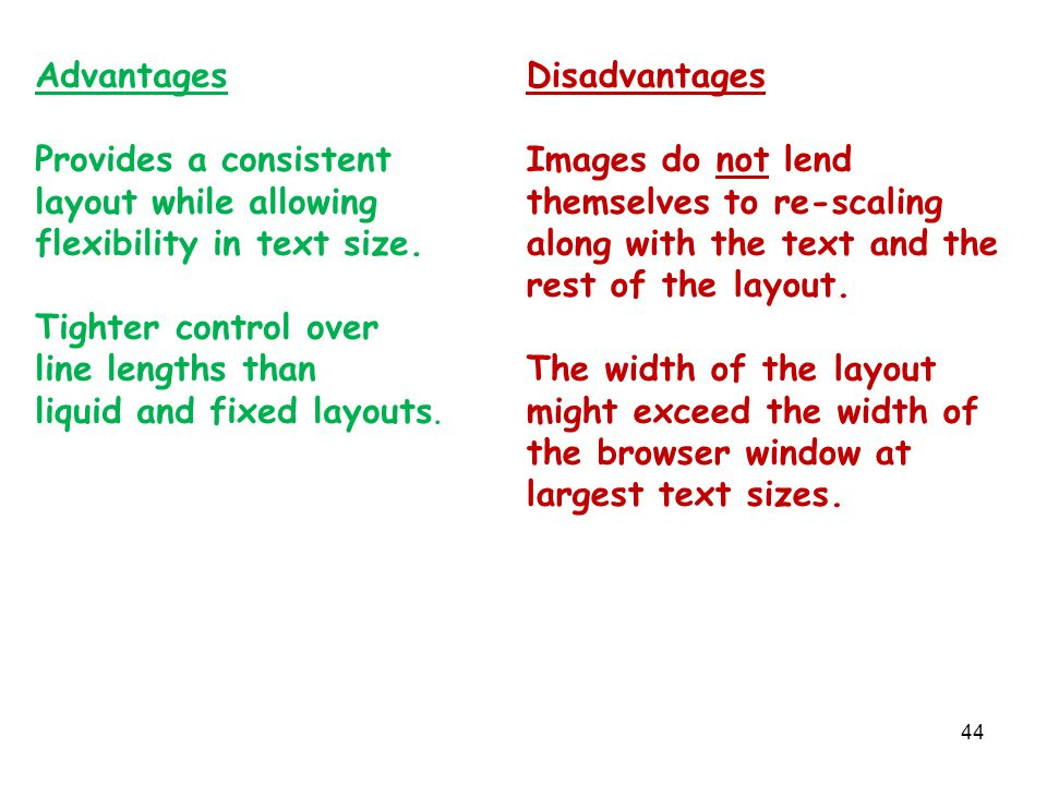 44 Advantages Provides a consistent layout while allowing flexibility in text size. Tighter control over line lengths than liquid and fixed layouts. D
