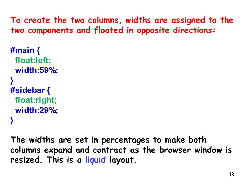 48 To create the two columns, widths are assigned to the two components and floated in opposite directions: #main { float:left; width:59%; } #sidebar { float:right; width:29%; } The widths are set in percentages to make both columns expand and contract as the browser window is resized.