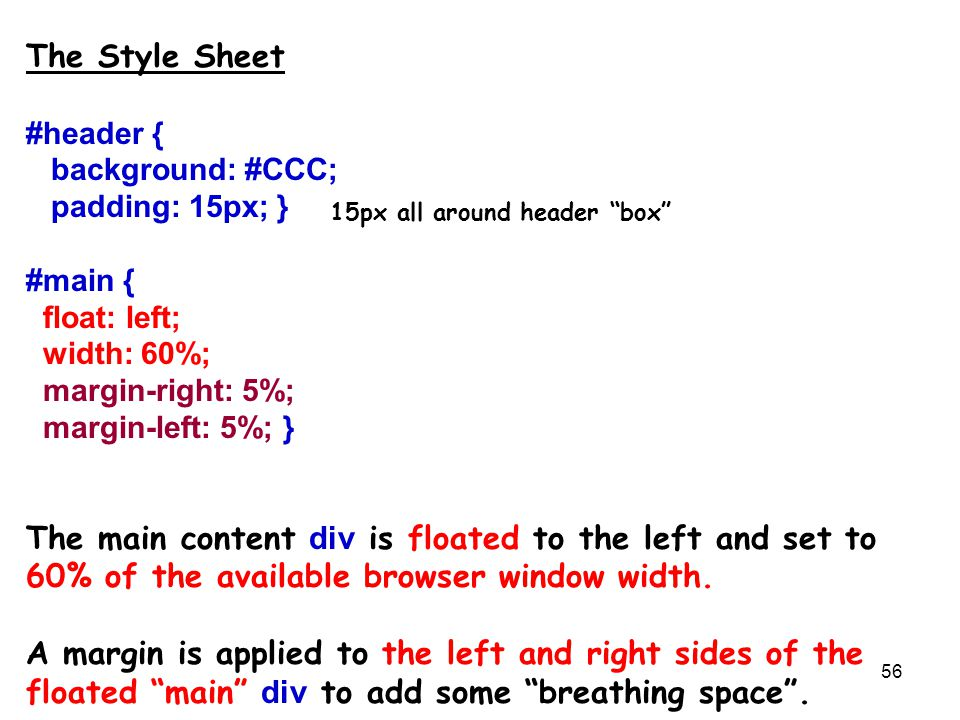 56 The Style Sheet #header { background: #CCC; padding: 15px; } #main { float: left; width: 60%; margin-right: 5%; margin-left: 5%; } The main content div is floated to the left and set to 60% of the available browser window width.