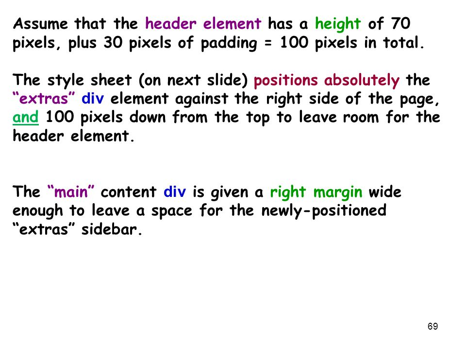 69 Assume that the header element has a height of 70 pixels, plus 30 pixels of padding = 100 pixels in total. The style sheet (on next slide) position