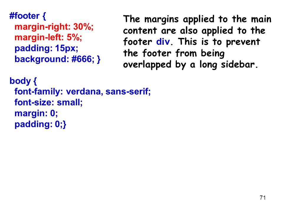 71 #footer { margin-right: 30%; margin-left: 5%; padding: 15px; background: #666; } body { font-family: verdana, sans-serif; font-size: small; margin: 0; padding: 0;} The margins applied to the main content are also applied to the footer div.